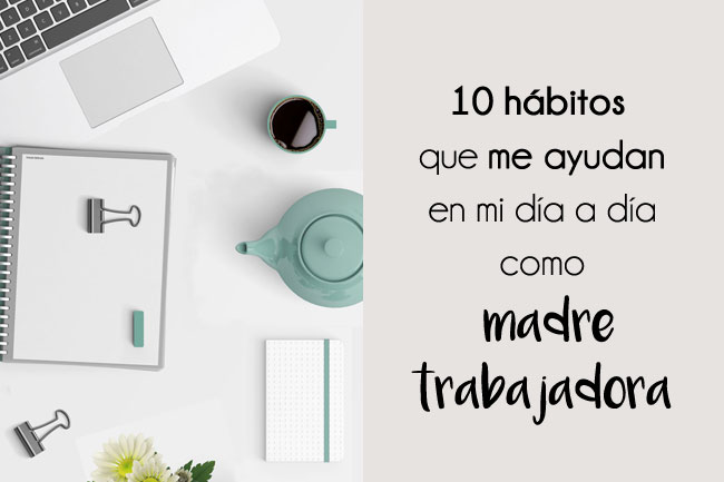 10 hábitos que me ayudan en mi día a día como madre trabajadora